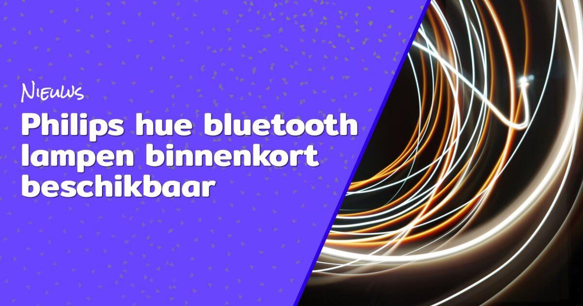 Philips hue bluetooth lampen binnenkort beschikbaar blog